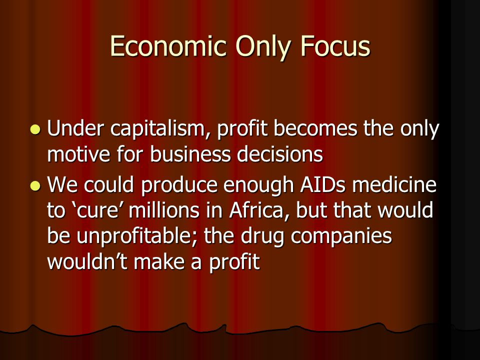 Economic Only Focus Under capitalism, profit becomes the only motive for business decisions Under capitalism, profit becomes the only motive for business decisions We could produce enough AIDs medicine to 'cure' millions in Africa, but that would be unprofitable; the drug companies wouldn't make a profit We could produce enough AIDs medicine to 'cure' millions in Africa, but that would be unprofitable; the drug companies wouldn't make a profit