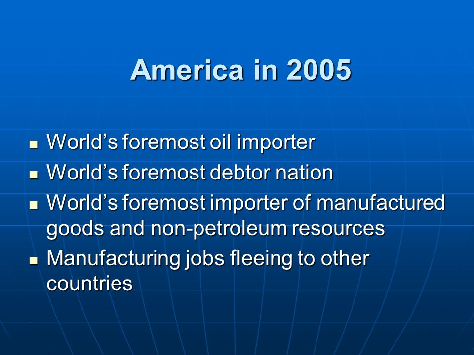 America in 2005 World's foremost oil importer World's foremost oil importer World's foremost debtor nation World's foremost debtor nation World's foremost importer of manufactured goods and non-petroleum resources World's foremost importer of manufactured goods and non-petroleum resources Manufacturing jobs fleeing to other countries Manufacturing jobs fleeing to other countries
