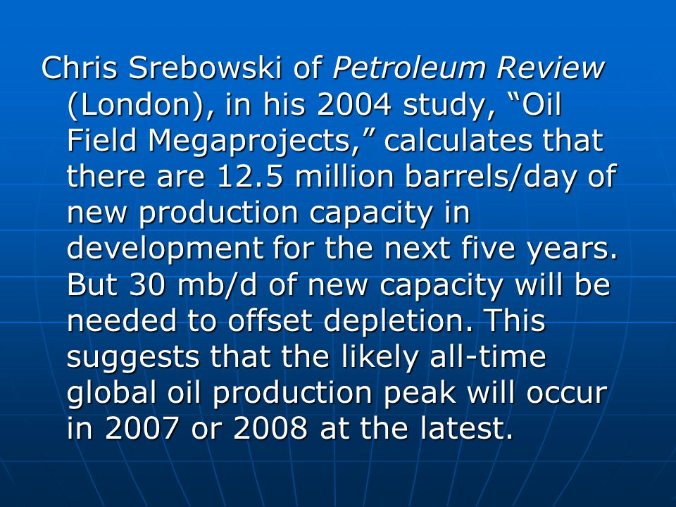 Chris Srebowski of Petroleum Review (London), in his 2004 study, Oil Field Megaprojects, calculates that there are 12.5 million barrels/day of new production capacity in development for the next five years.