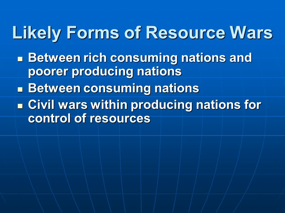 Likely Forms of Resource Wars Between rich consuming nations and poorer producing nations Between rich consuming nations and poorer producing nations Between consuming nations Between consuming nations Civil wars within producing nations for control of resources Civil wars within producing nations for control of resources