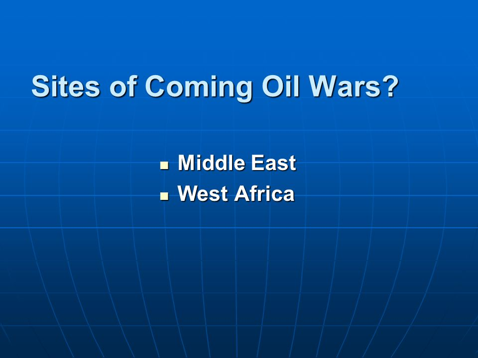 Sites of Coming Oil Wars? Middle East Middle East West Africa West Africa