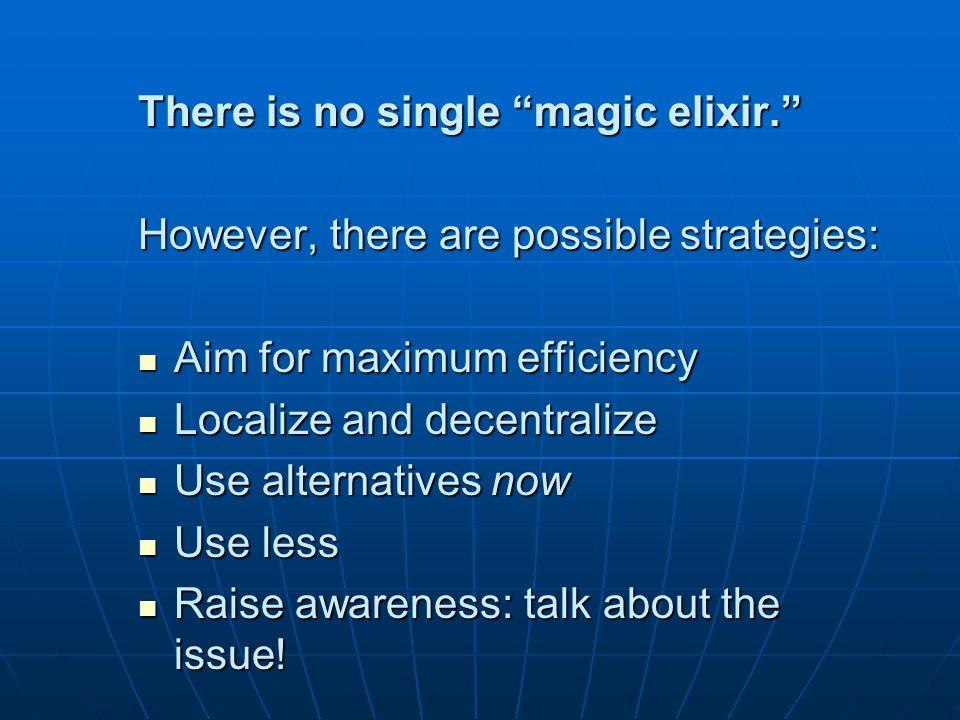 There is no single magic elixir. However, there are possible strategies: Aim for maximum efficiency Aim for maximum efficiency Localize and decentralize Localize and decentralize Use alternatives now Use alternatives now Use less Use less Raise awareness: talk about the issue.