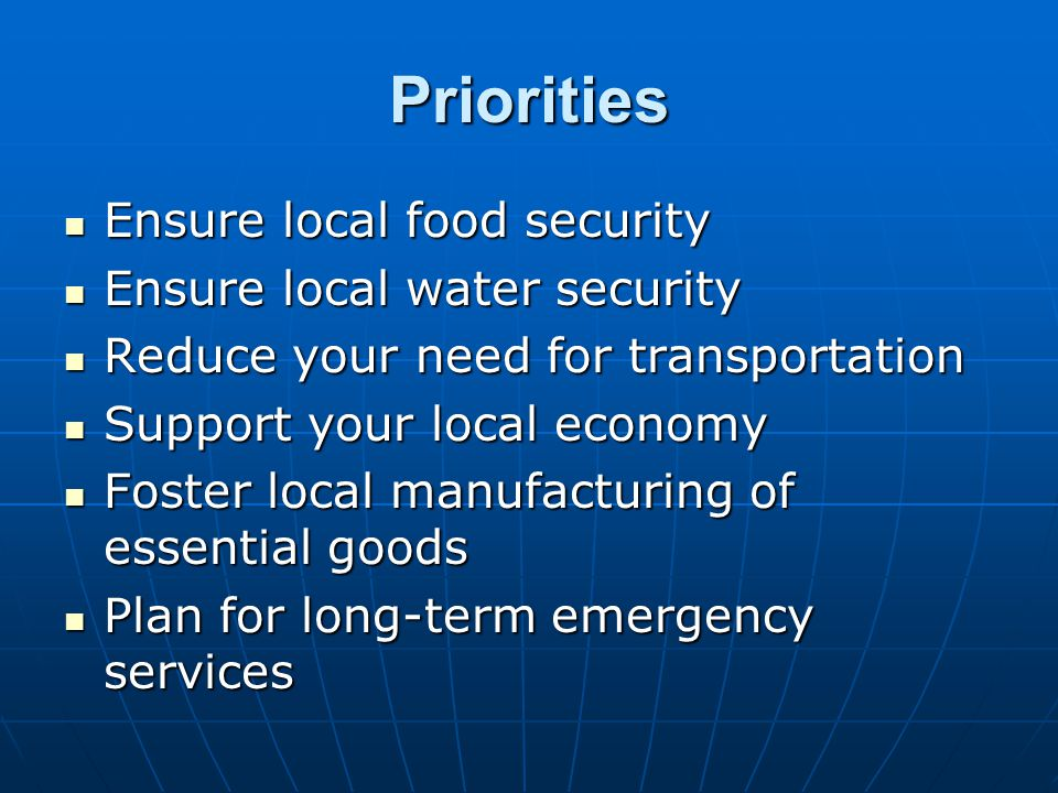 Priorities Ensure local food security Ensure local food security Ensure local water security Ensure local water security Reduce your need for transportation Reduce your need for transportation Support your local economy Support your local economy Foster local manufacturing of essential goods Foster local manufacturing of essential goods Plan for long-term emergency services Plan for long-term emergency services