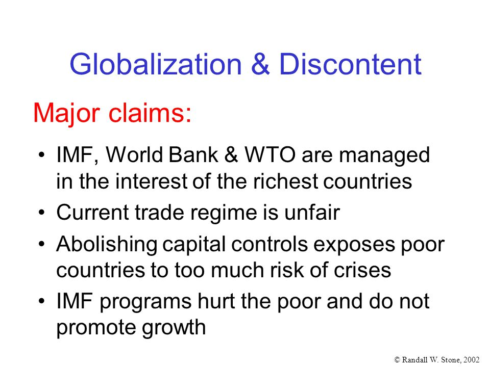 © Randall W. Stone, 2002 Globalization & Discontent IMF, World Bank & WTO are managed in the interest of the richest countries Current trade regime is