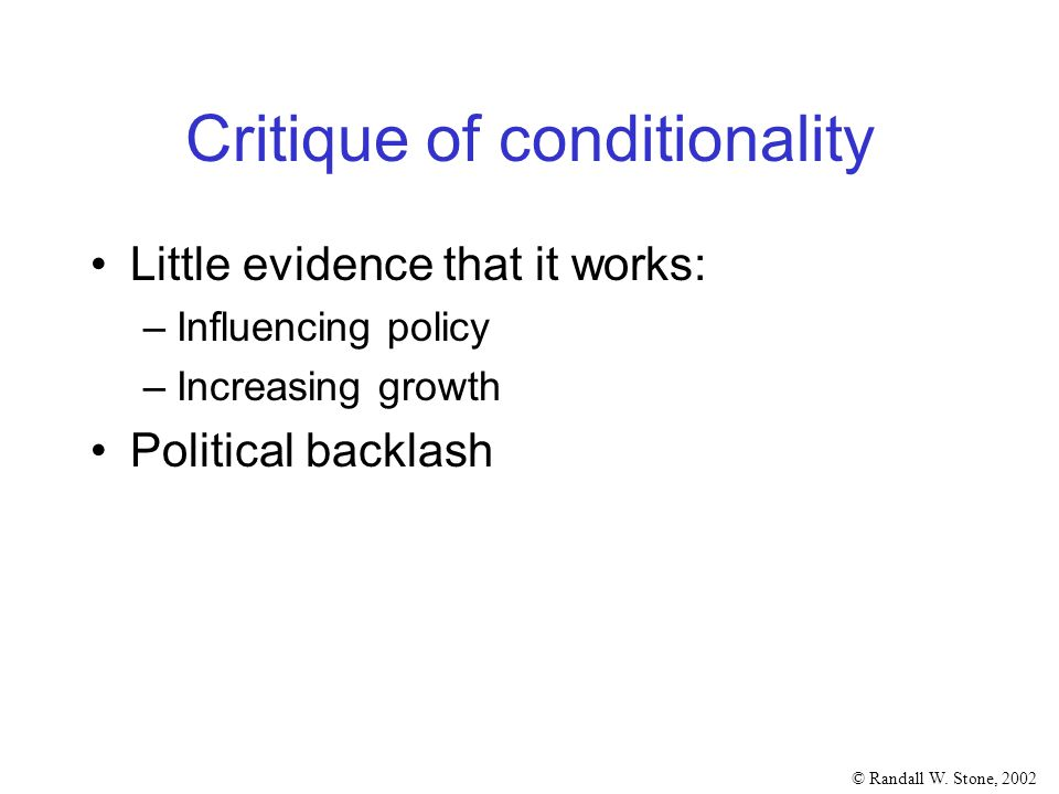 © Randall W. Stone, 2002 Critique of conditionality Little evidence that it works: –Influencing policy –Increasing growth Political backlash