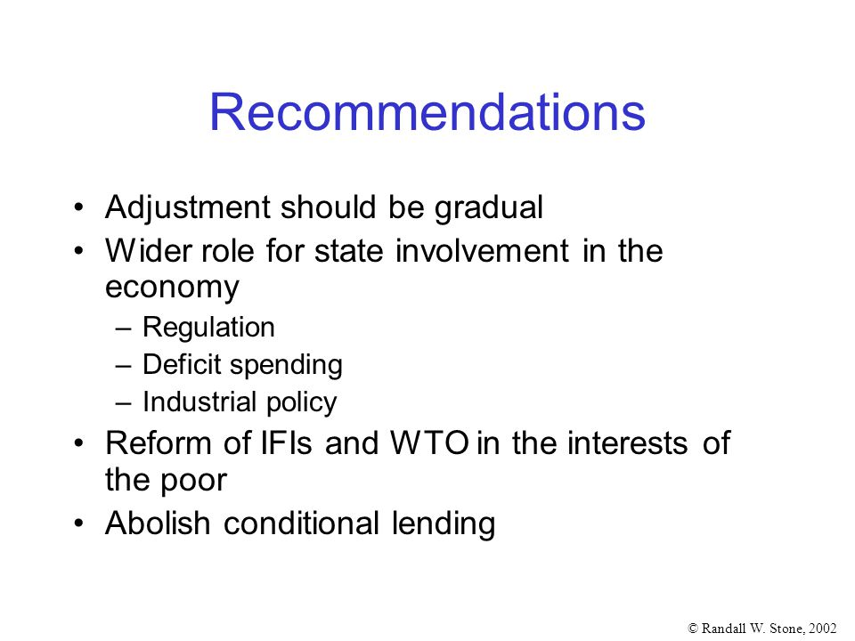 © Randall W. Stone, 2002 Recommendations Adjustment should be gradual Wider role for state involvement in the economy –Regulation –Deficit spending –I