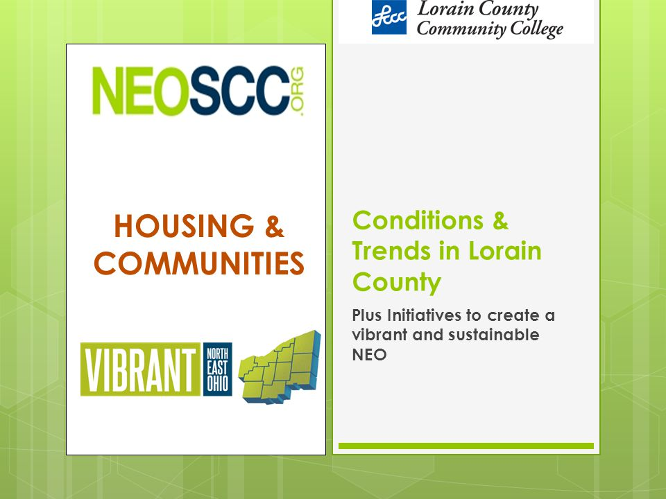 HOUSING & COMMUNITIES Conditions & Trends in Lorain County Plus Initiatives to create a vibrant and sustainable NEO