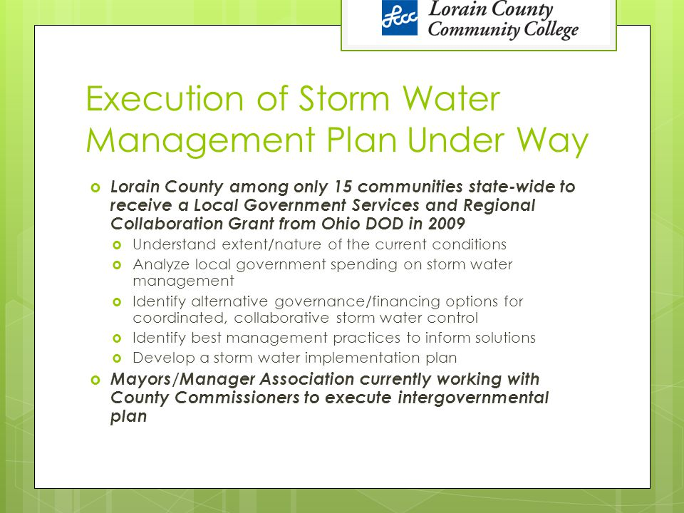 Execution of Storm Water Management Plan Under Way  Lorain County among only 15 communities state-wide to receive a Local Government Services and Regional Collaboration Grant from Ohio DOD in 2009  Understand extent/nature of the current conditions  Analyze local government spending on storm water management  Identify alternative governance/financing options for coordinated, collaborative storm water control  Identify best management practices to inform solutions  Develop a storm water implementation plan  Mayors/Manager Association currently working with County Commissioners to execute intergovernmental plan