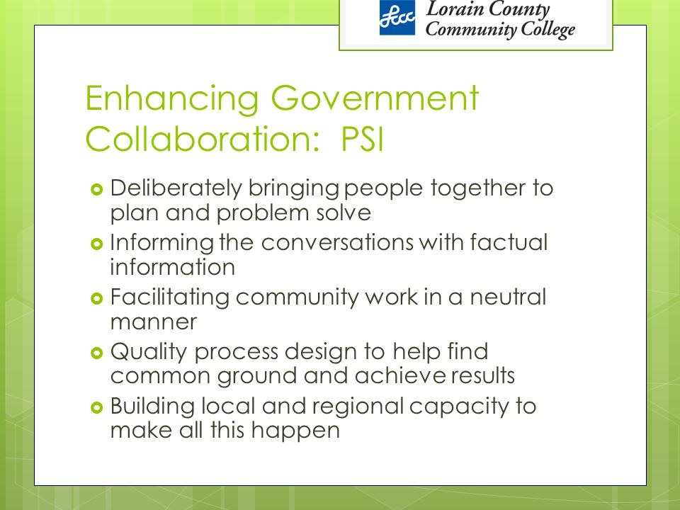 Enhancing Government Collaboration: PSI  Deliberately bringing people together to plan and problem solve  Informing the conversations with factual information  Facilitating community work in a neutral manner  Quality process design to help find common ground and achieve results  Building local and regional capacity to make all this happen