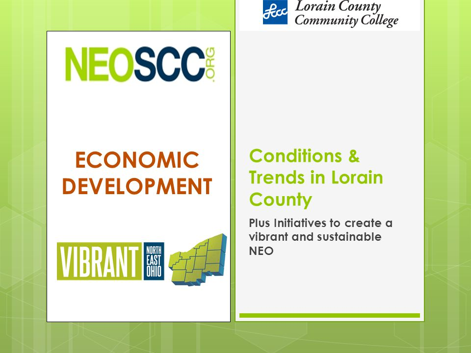 ECONOMIC DEVELOPMENT Conditions & Trends in Lorain County Plus Initiatives to create a vibrant and sustainable NEO