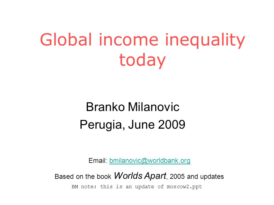 Global income inequality today Branko Milanovic Perugia, June 2009 Email: bmilanovic@worldbank.orgbmilanovic@worldbank.org Based on the book Worlds Apart, 2005 and updates BM note: this is an update of moscow2.ppt