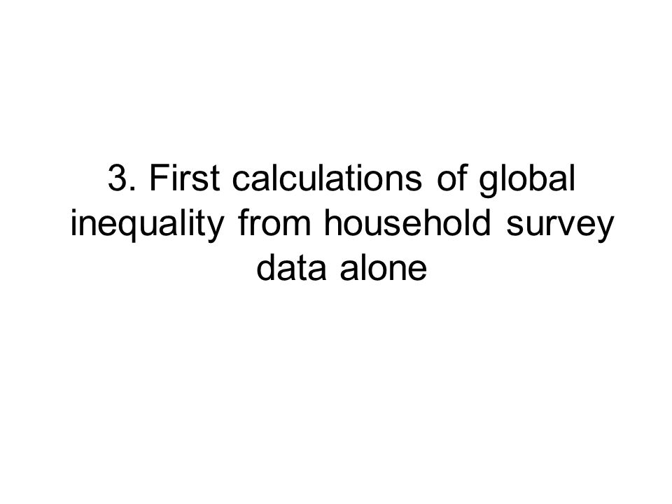 3. First calculations of global inequality from household survey data alone