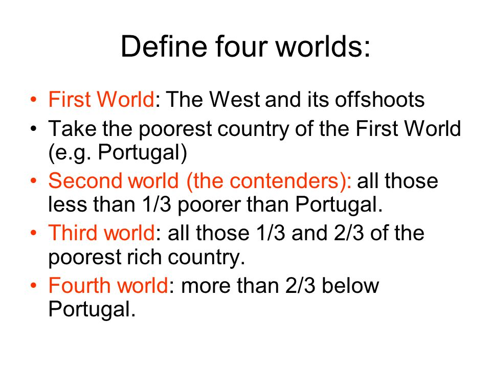 Define four worlds: First World: The West and its offshoots Take the poorest country of the First World (e.g. Portugal) Second world (the contenders):