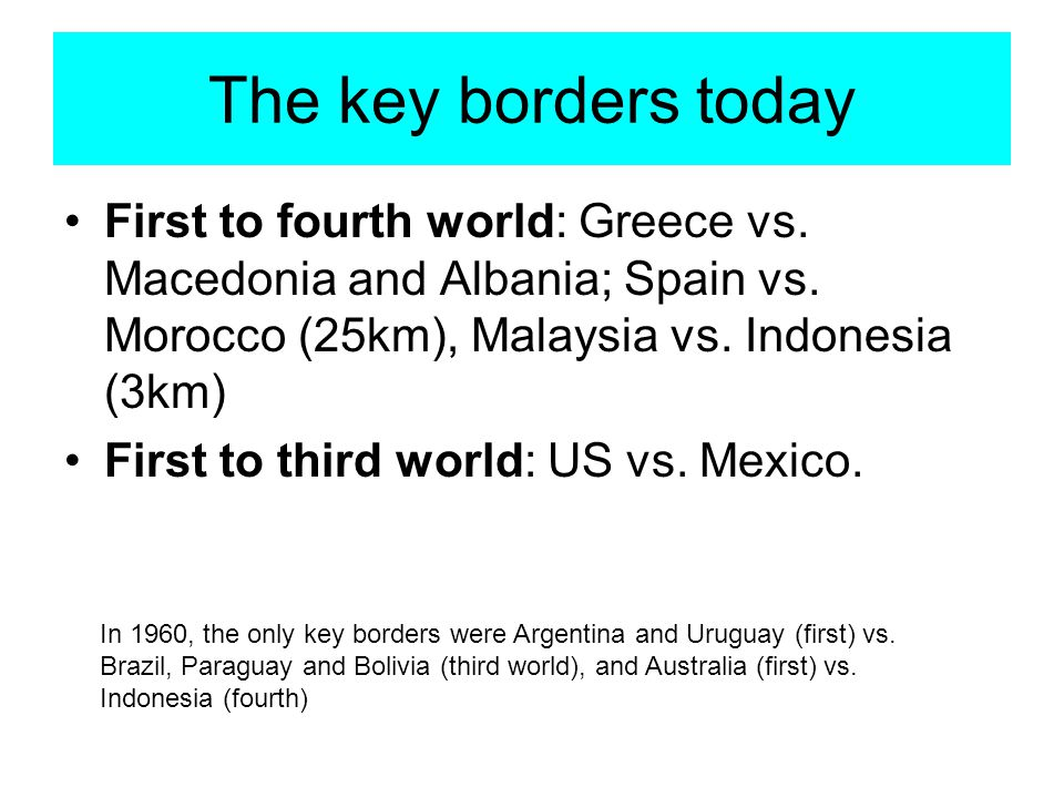 The key borders today First to fourth world: Greece vs. Macedonia and Albania; Spain vs. Morocco (25km), Malaysia vs. Indonesia (3km) First to third w