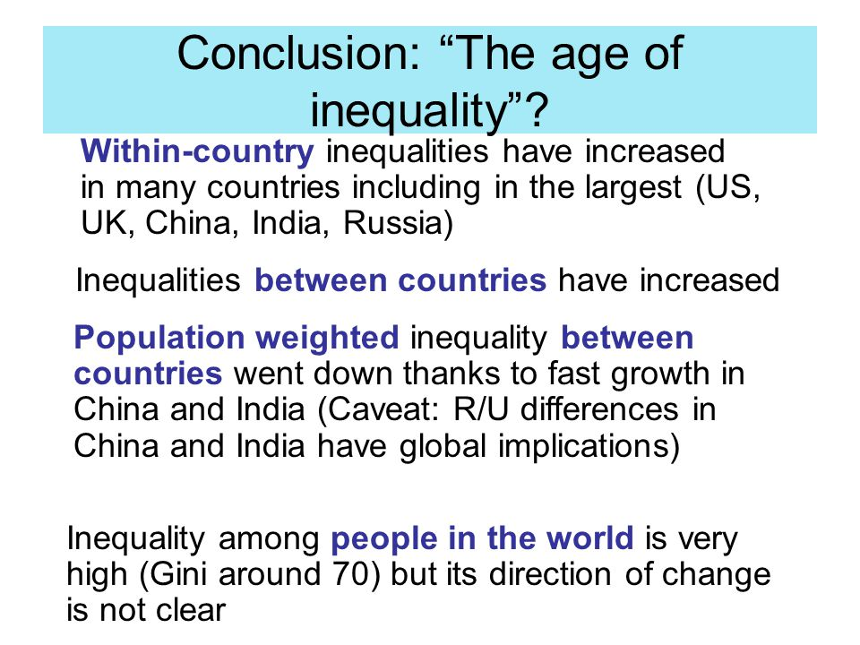 "Conclusion: ""The age of inequality""? Inequalities between countries have increased Population weighted inequality between countries went down thanks t"