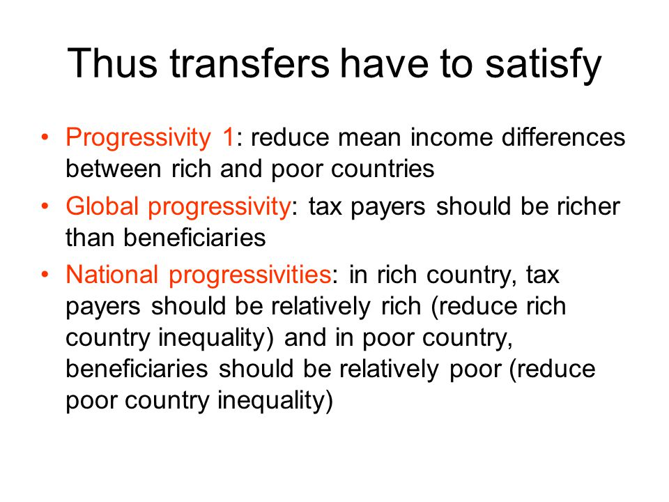 Thus transfers have to satisfy Progressivity 1: reduce mean income differences between rich and poor countries Global progressivity: tax payers should