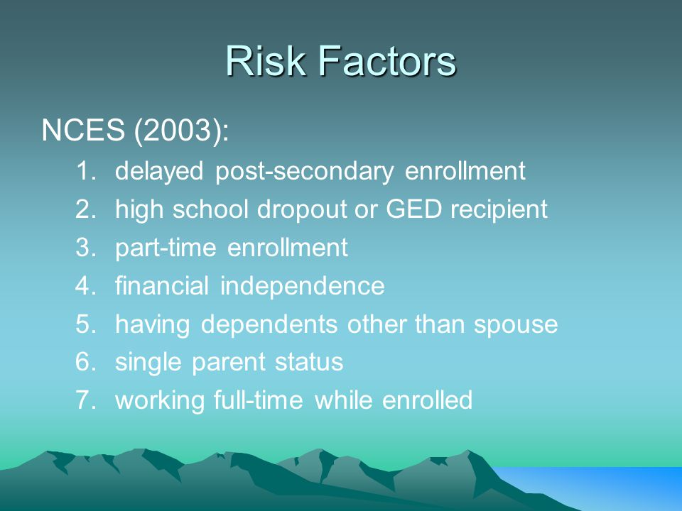 Risk Factors NCES (2003): 1.delayed post-secondary enrollment 2.high school dropout or GED recipient 3.part-time enrollment 4.financial independence 5.having dependents other than spouse 6.single parent status 7.working full-time while enrolled