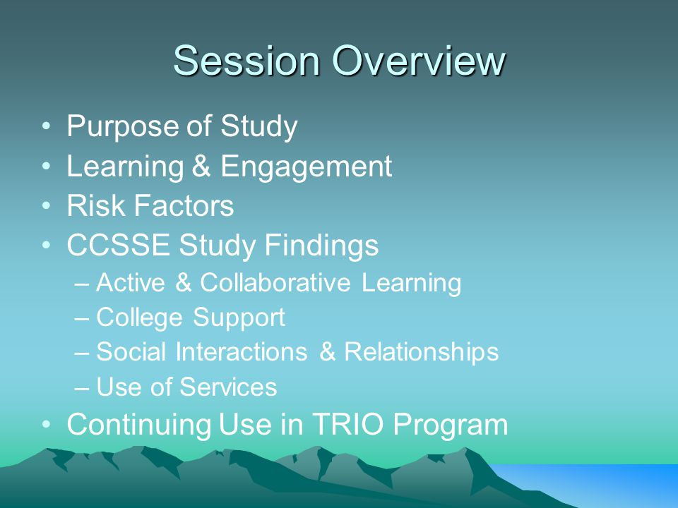 Session Overview Purpose of Study Learning & Engagement Risk Factors CCSSE Study Findings –Active & Collaborative Learning –College Support –Social Interactions & Relationships –Use of Services Continuing Use in TRIO Program