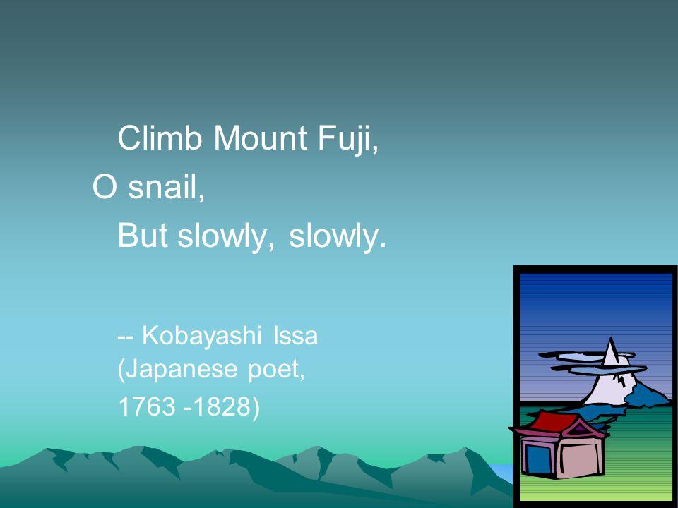 Climb Mount Fuji, O snail, But slowly, slowly. -- Kobayashi Issa (Japanese poet, 1763 -1828)