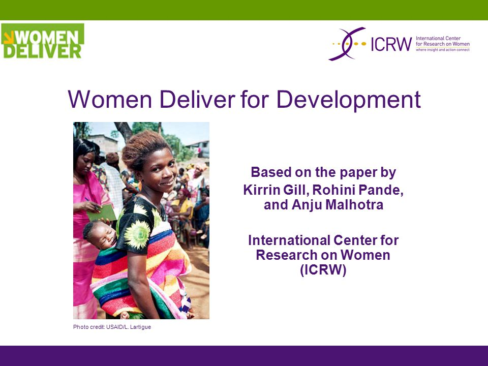 Based on the paper by Kirrin Gill, Rohini Pande, and Anju Malhotra International Center for Research on Women (ICRW) Women Deliver for Development Pho