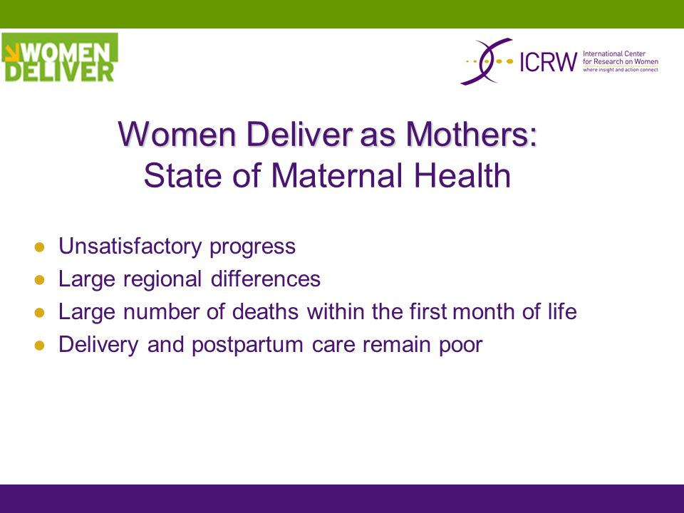 Women Deliver as Mothers: Women Deliver as Mothers: State of Maternal Health ●Unsatisfactory progress ●Large regional differences ●Large number of deaths within the first month of life ●Delivery and postpartum care remain poor
