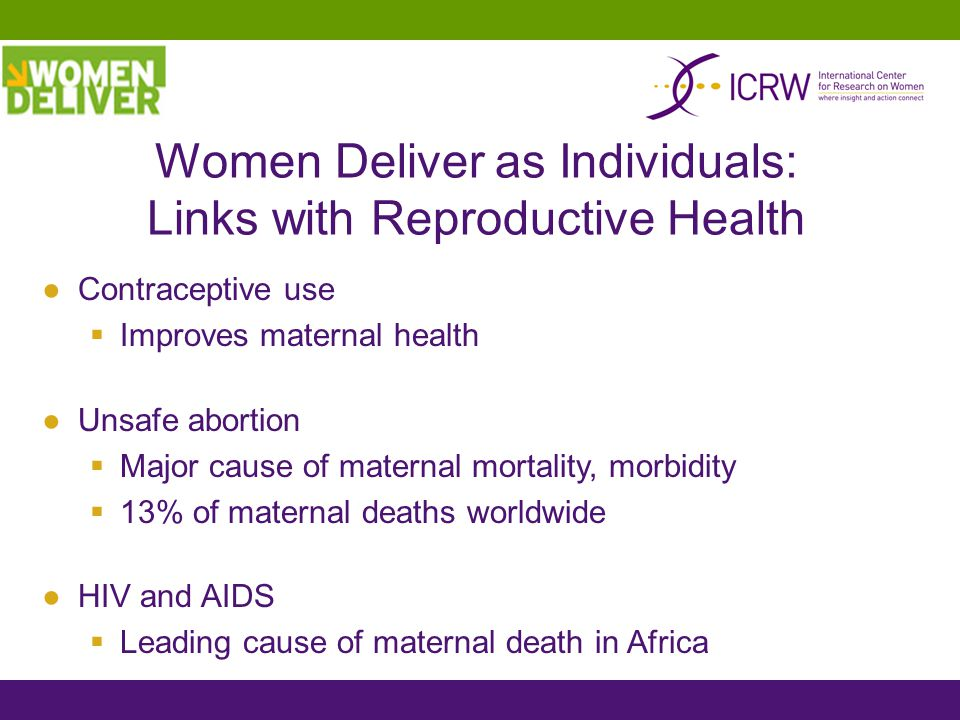 Women Deliver as Individuals: Links with Reproductive Health ●Contraceptive use  Improves maternal health ●Unsafe abortion  Major cause of maternal mortality, morbidity  13% of maternal deaths worldwide ●HIV and AIDS  Leading cause of maternal death in Africa