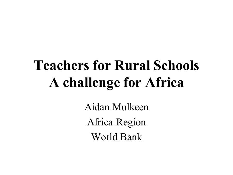 Teachers for Rural Schools A challenge for Africa Aidan Mulkeen Africa Region World Bank