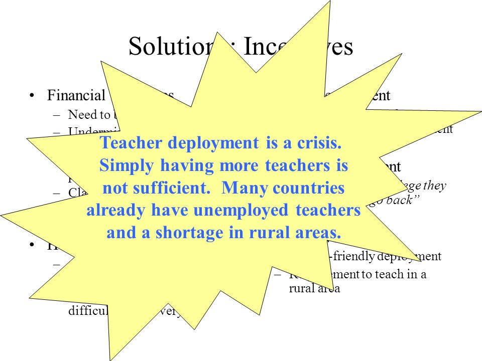 Solutions: Incentives Financial incentives –Need to be substantial –Undermined by other opportunities in urban areas (double shift, extra coaching, private schools) –Classification difficult, border effects Housing –Attractive incentive (especially for female) –High cost, maintenance, difficulty of recovery Forced deployment –risk attrition, loss of experience, hard to implement Targeted recruitment – once they go to college they do not want to go back Alternatives: –Family-friendly deployment –Requirement to teach in a rural area Teacher deployment is a crisis.