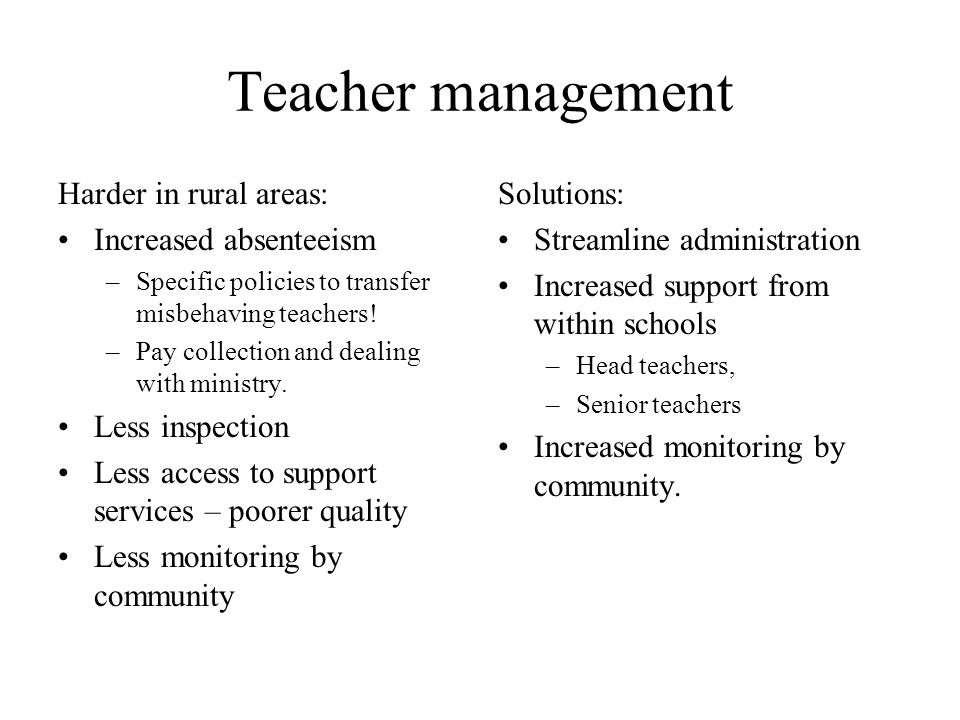 Teacher management Harder in rural areas: Increased absenteeism –Specific policies to transfer misbehaving teachers.