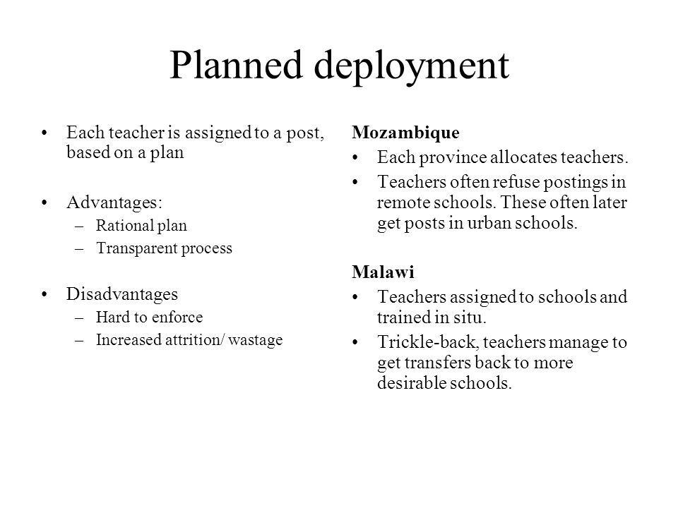 Free market deployment Each school recruits its own teachers Advantages –Greater take-up, teachers only apply if interested –More local recruitment, greater retention Disadvantages –Local influence –Market effects – more unqualified teachers in less desirable areas.