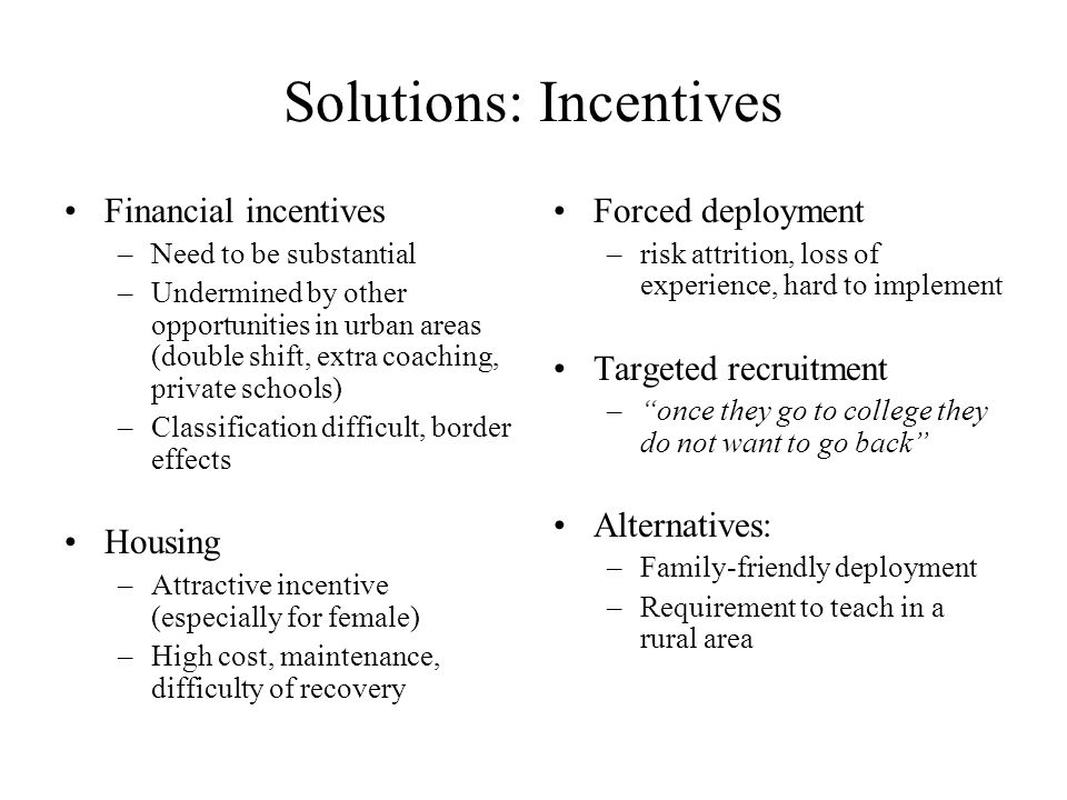 Solutions: Incentives Financial incentives –Need to be substantial –Undermined by other opportunities in urban areas (double shift, extra coaching, private schools) –Classification difficult, border effects Housing –Attractive incentive (especially for female) –High cost, maintenance, difficulty of recovery Forced deployment –risk attrition, loss of experience, hard to implement Targeted recruitment – once they go to college they do not want to go back Alternatives: –Family-friendly deployment –Requirement to teach in a rural area