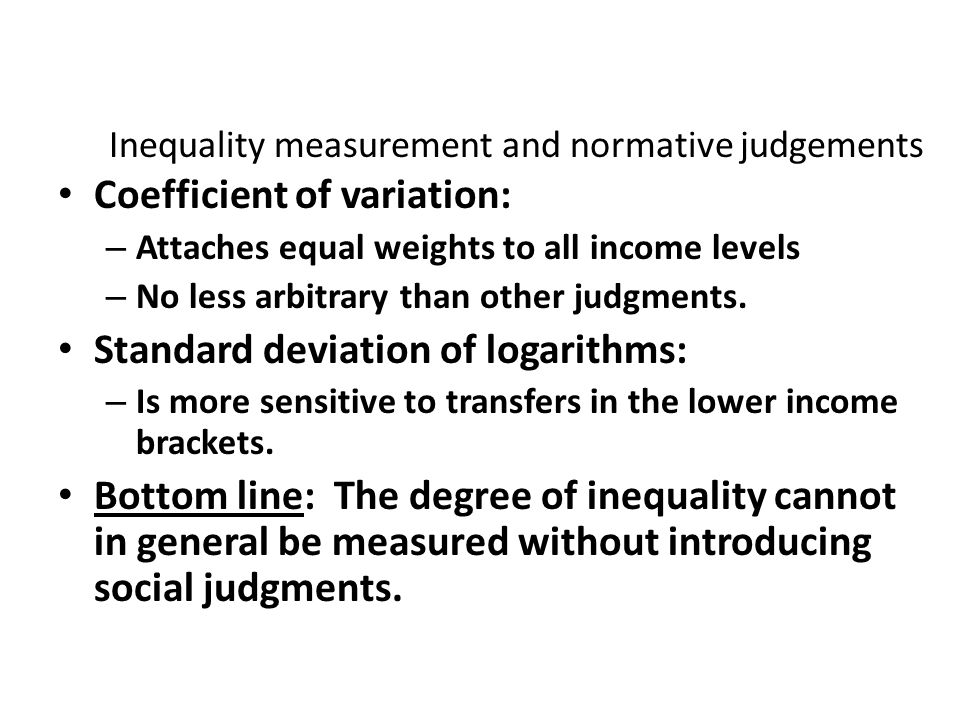 Inequality measurement and normative judgements Coefficient of variation: – Attaches equal weights to all income levels – No less arbitrary than other
