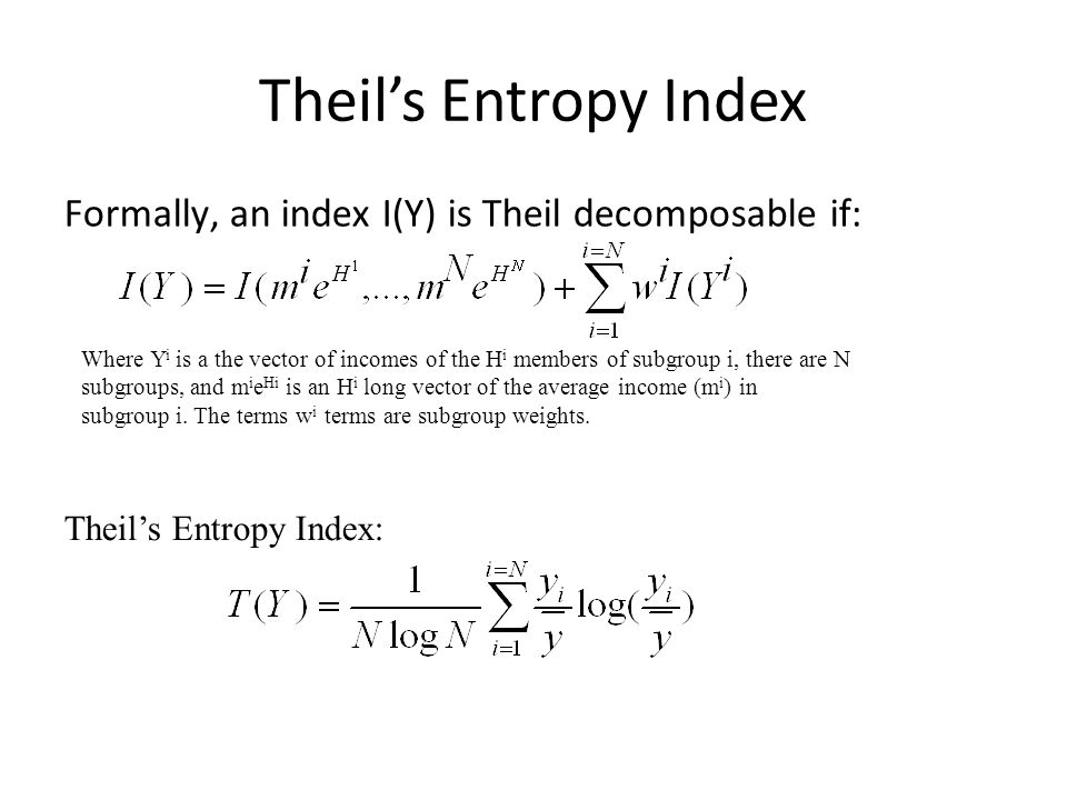 Theil's Entropy Index Formally, an index I(Y) is Theil decomposable if: Theil's Entropy Index: Where Y i is a the vector of incomes of the H i members