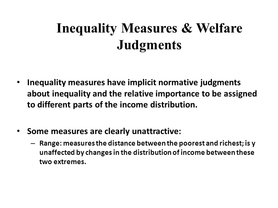 Simpler (statistical) measures (normalised) Range Relative mean deviation (Shows percentage of total income that would need to be transferred to make all incomes are the same.) Coefficient of variation = standard deviation/mean 75-25 gap, 90-10 gap