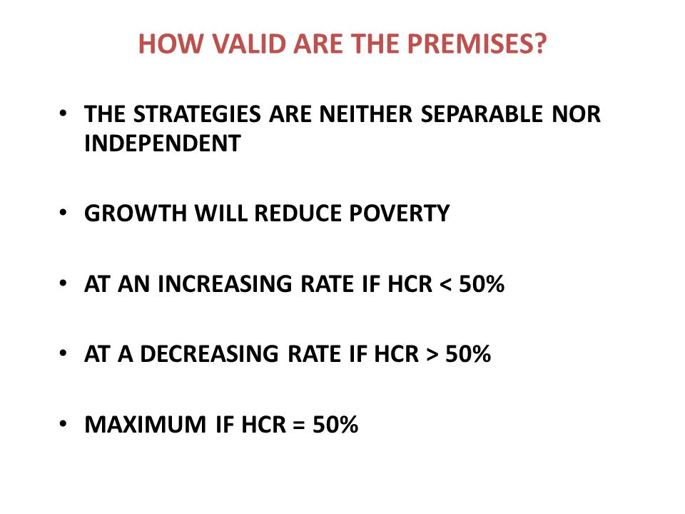 HOW VALID ARE THE PREMISES? THE STRATEGIES ARE NEITHER SEPARABLE NOR INDEPENDENT GROWTH WILL REDUCE POVERTY AT AN INCREASING RATE IF HCR < 50% AT A DE