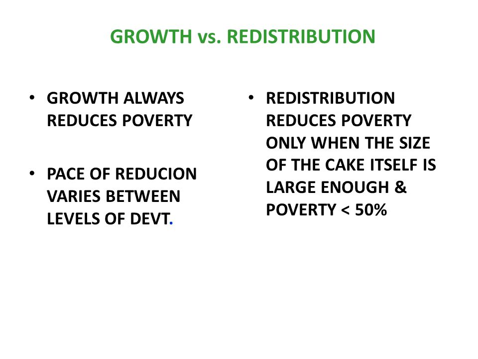 GROWTH vs. REDISTRIBUTION GROWTH ALWAYS REDUCES POVERTY PACE OF REDUCION VARIES BETWEEN LEVELS OF DEVT. REDISTRIBUTION REDUCES POVERTY ONLY WHEN THE S
