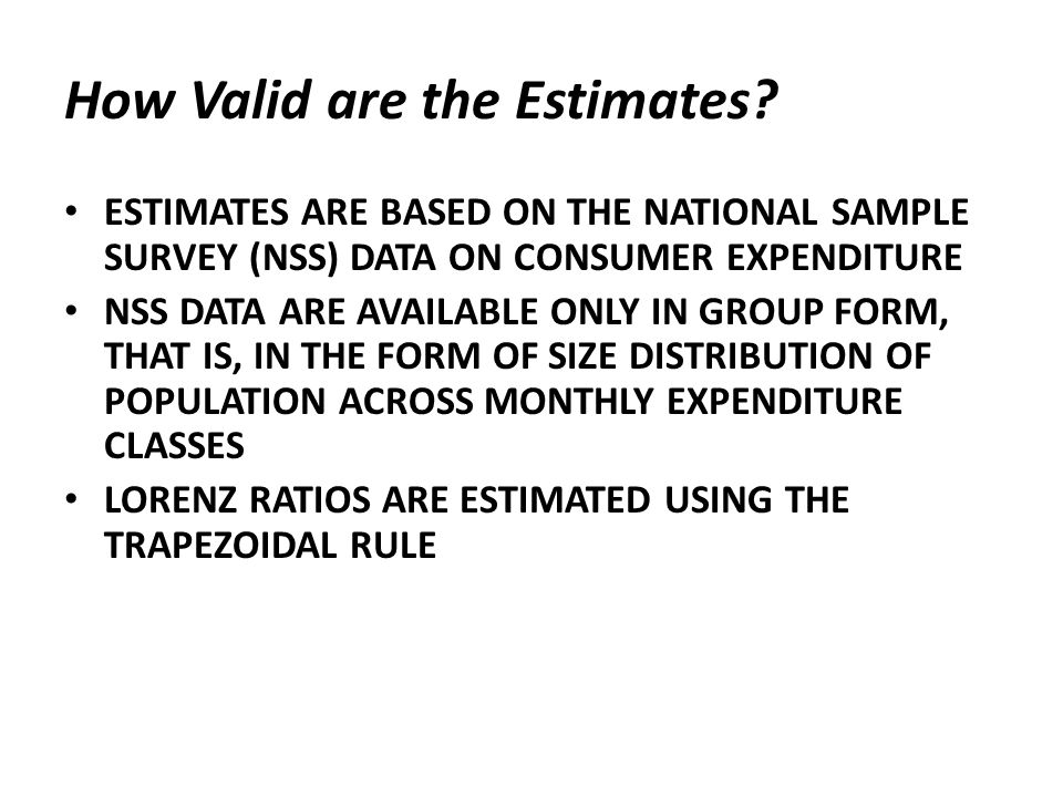How Valid are the Estimates? ESTIMATES ARE BASED ON THE NATIONAL SAMPLE SURVEY (NSS) DATA ON CONSUMER EXPENDITURE NSS DATA ARE AVAILABLE ONLY IN GROUP