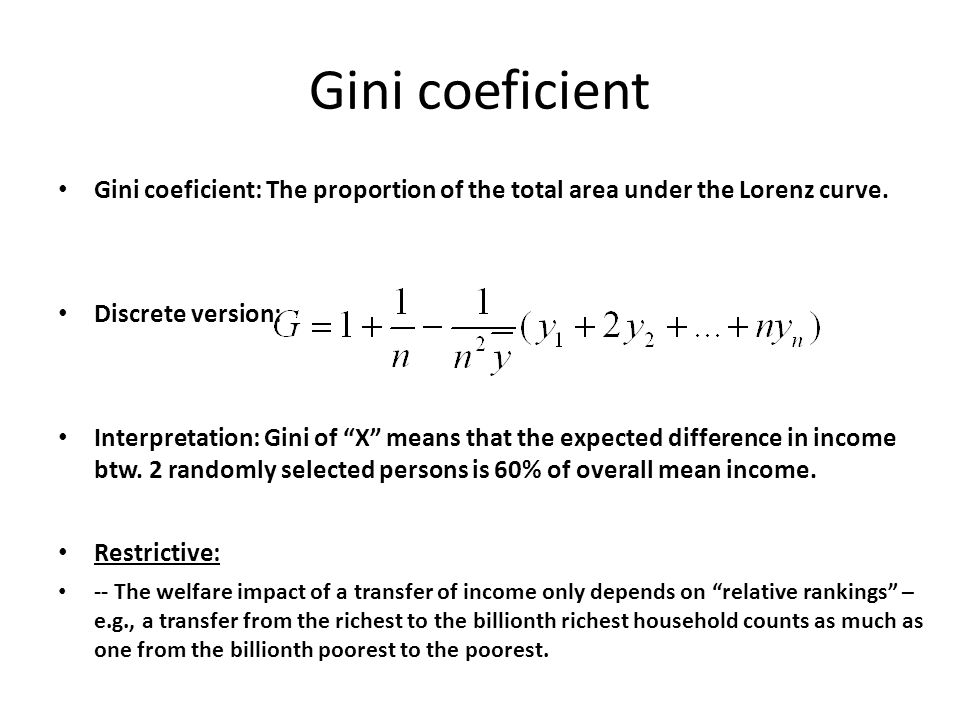 "Gini coeficient Gini coeficient: The proportion of the total area under the Lorenz curve. Discrete version: Interpretation: Gini of ""X"" means that the"