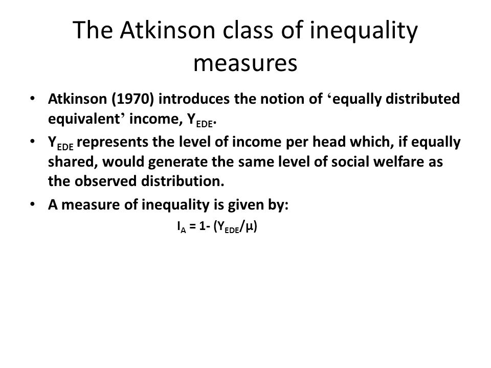 The Atkinson class of inequality measures A low value of Y EDE relative to μ implies that if incomes were equally distributed the same level of social welfare could be achieved with much lower average income.; I A would be large.