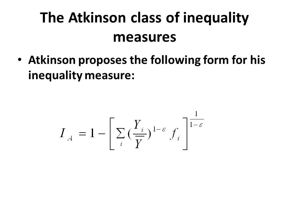 The Atkinson class of inequality measures Atkinson proposes the following form for his inequality measure: