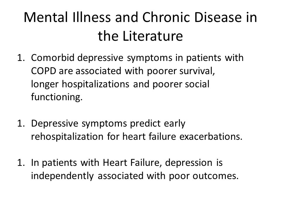 Mental Illness and Chronic Disease in the Literature 1.Comorbid depressive symptoms in patients with COPD are associated with poorer survival, longer hospitalizations and poorer social functioning.