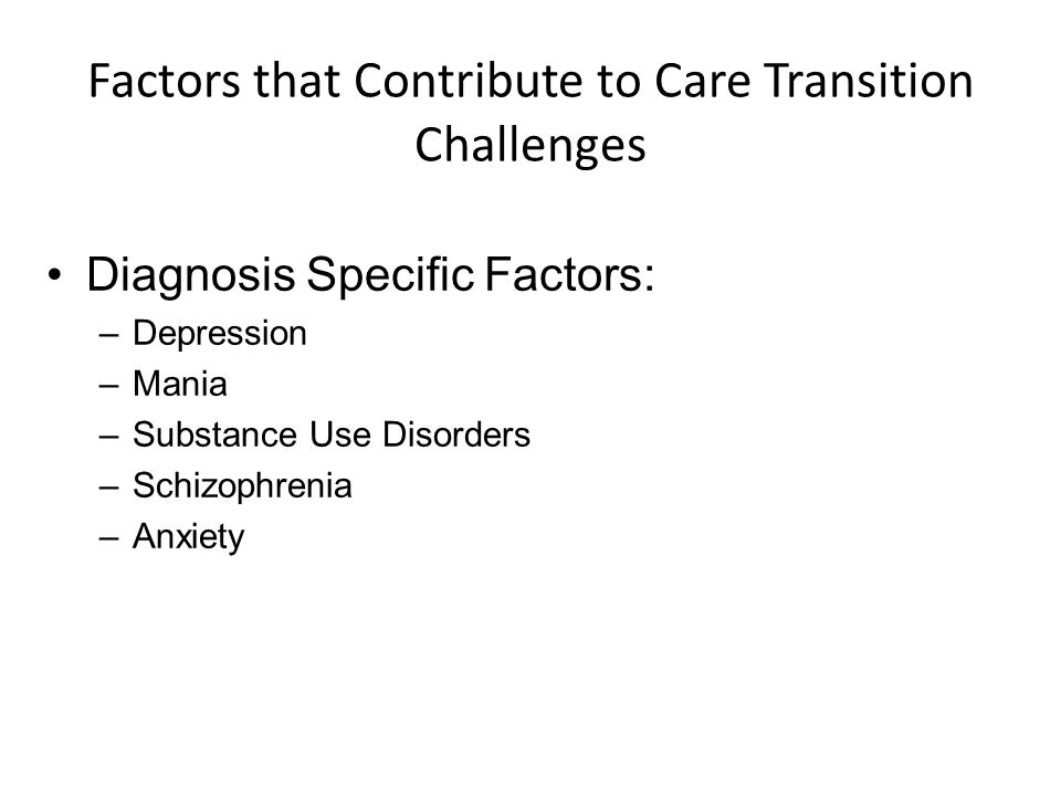 Factors that Contribute to Care Transition Challenges Diagnosis Specific Factors: –Depression –Mania –Substance Use Disorders –Schizophrenia –Anxiety