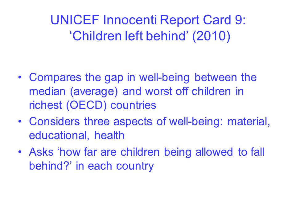UNICEF Innocenti Report Card 9: 'Children left behind' (2010) Compares the gap in well-being between the median (average) and worst off children in richest (OECD) countries Considers three aspects of well-being: material, educational, health Asks 'how far are children being allowed to fall behind?' in each country