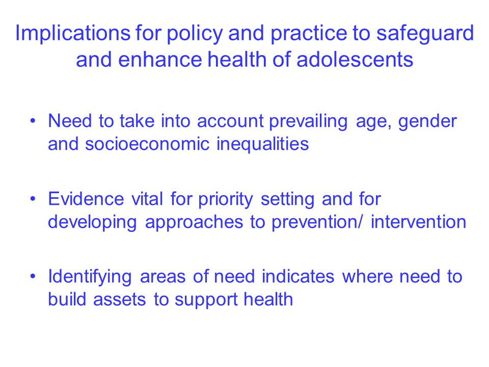 Implications for policy and practice to safeguard and enhance health of adolescents Need to take into account prevailing age, gender and socioeconomic inequalities Evidence vital for priority setting and for developing approaches to prevention/ intervention Identifying areas of need indicates where need to build assets to support health