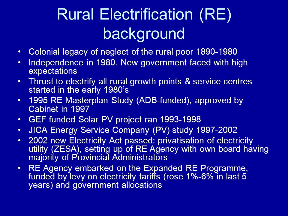 Rural Electrification (RE) background Colonial legacy of neglect of the rural poor 1890-1980 Independence in 1980.
