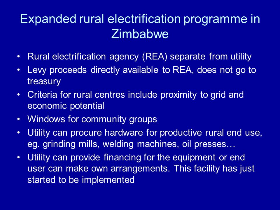 Expanded rural electrification programme in Zimbabwe Rural electrification agency (REA) separate from utility Levy proceeds directly available to REA, does not go to treasury Criteria for rural centres include proximity to grid and economic potential Windows for community groups Utility can procure hardware for productive rural end use, eg.