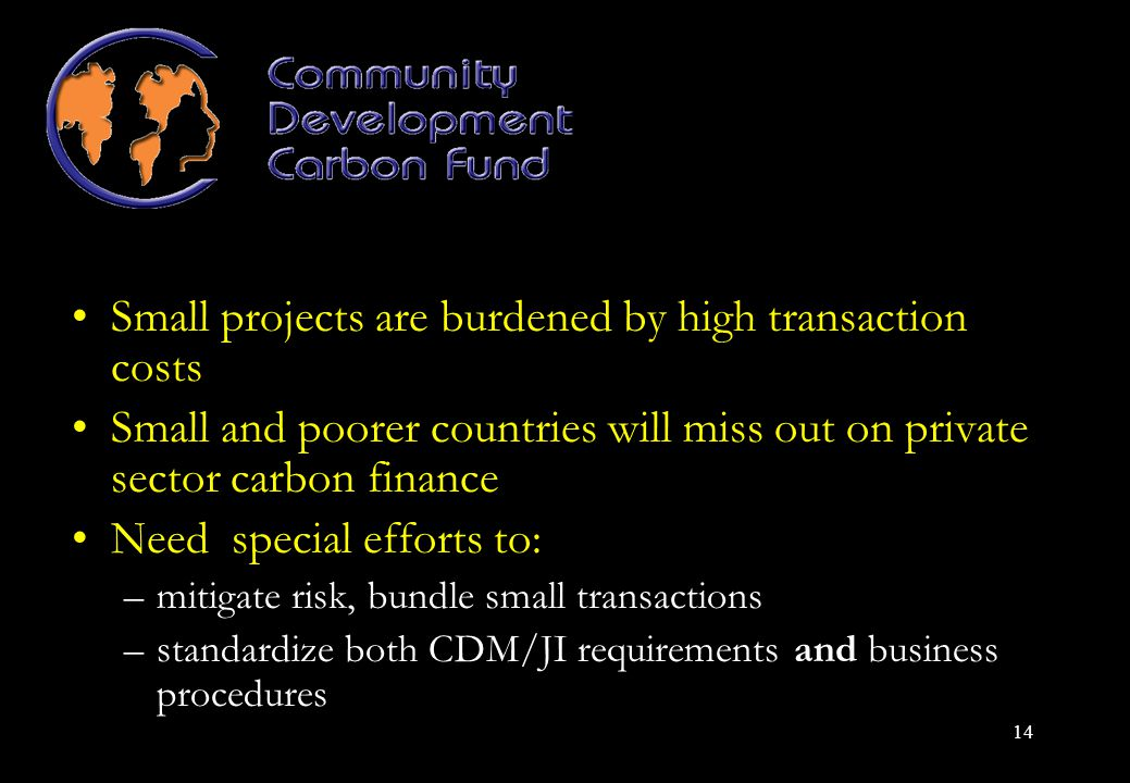 14 Small projects are burdened by high transaction costs Small and poorer countries will miss out on private sector carbon finance Need special efforts to: –mitigate risk, bundle small transactions –standardize both CDM/JI requirements and business procedures