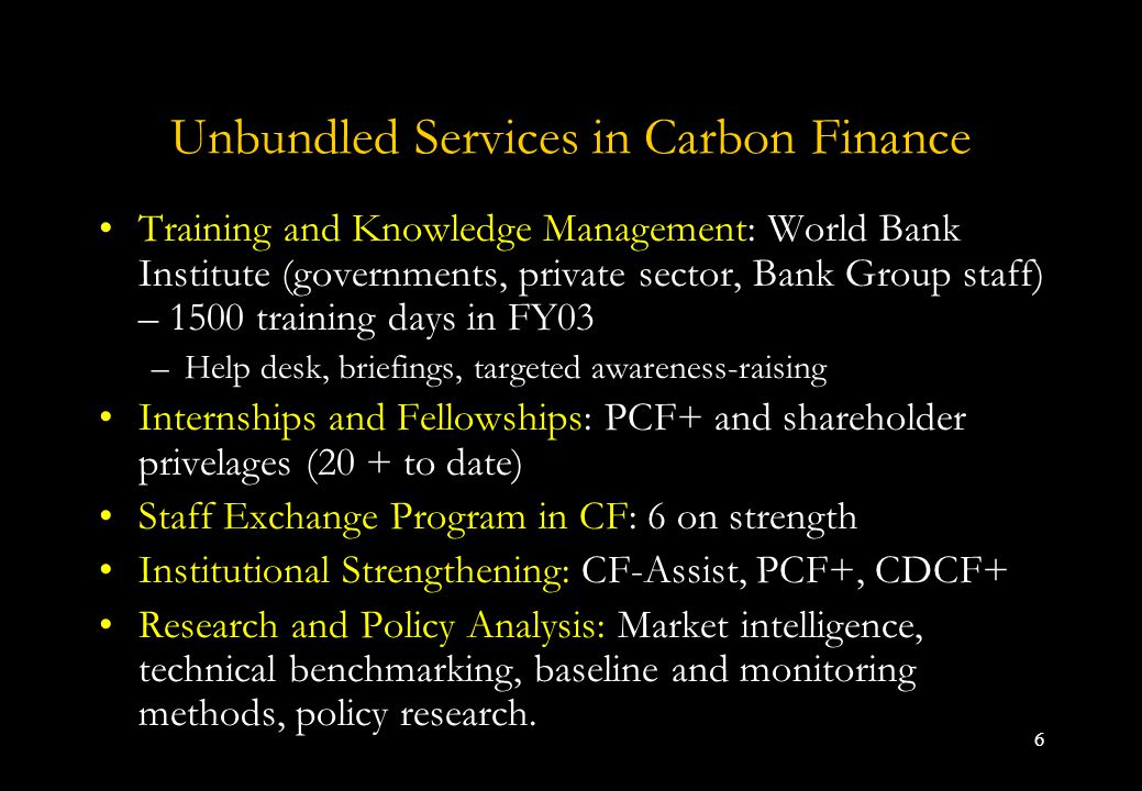 6 Unbundled Services in Carbon Finance Training and Knowledge Management: World Bank Institute (governments, private sector, Bank Group staff) – 1500 training days in FY03 –Help desk, briefings, targeted awareness-raising Internships and Fellowships: PCF+ and shareholder privelages (20 + to date) Staff Exchange Program in CF: 6 on strength Institutional Strengthening: CF-Assist, PCF+, CDCF+ Research and Policy Analysis: Market intelligence, technical benchmarking, baseline and monitoring methods, policy research.