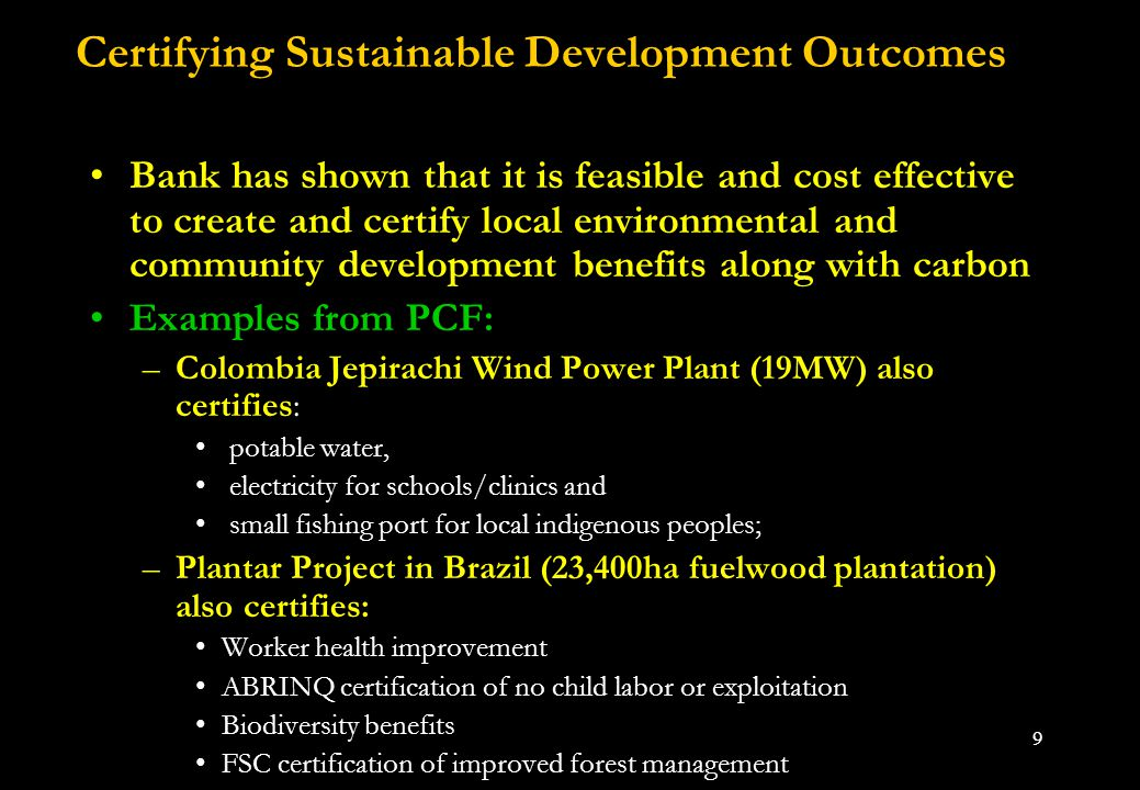 9 Certifying Sustainable Development Outcomes Bank has shown that it is feasible and cost effective to create and certify local environmental and community development benefits along with carbon Examples from PCF: –Colombia Jepirachi Wind Power Plant (19MW) also certifies: potable water, electricity for schools/clinics and small fishing port for local indigenous peoples; –Plantar Project in Brazil (23,400ha fuelwood plantation) also certifies: Worker health improvement ABRINQ certification of no child labor or exploitation Biodiversity benefits FSC certification of improved forest management