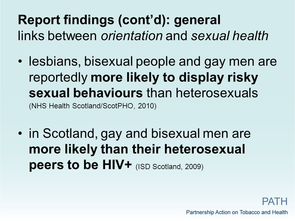Report findings (cont'd): general links between orientation and sexual health lesbians, bisexual people and gay men are reportedly more likely to display risky sexual behaviours than heterosexuals (NHS Health Scotland/ScotPHO, 2010) in Scotland, gay and bisexual men are more likely than their heterosexual peers to be HIV+ (ISD Scotland, 2009)